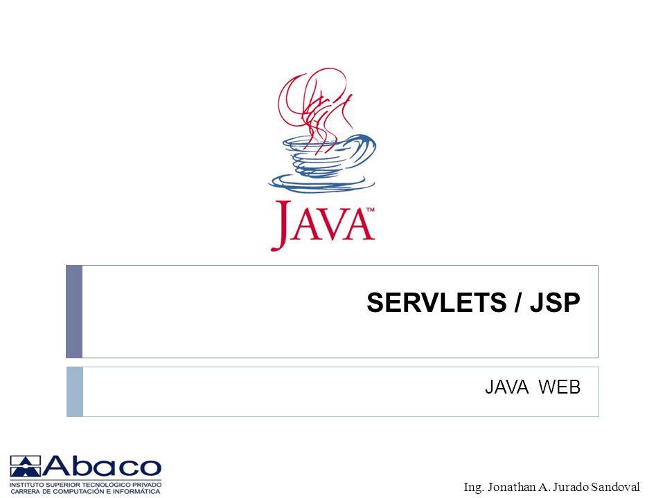 SERVLETS / JSP JAVA WEB Ing. Jonathan A. Jurado Sandoval