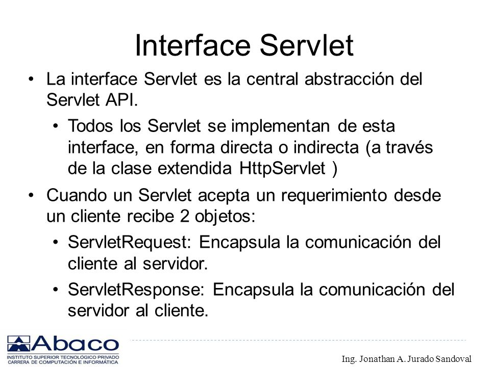 Interface Servlet La interface Servlet es la central abstracción del Servlet API.
