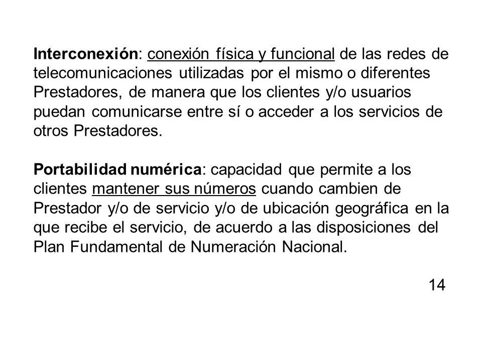 Interconexión: conexión física y funcional de las redes de telecomunicaciones utilizadas por el mismo o diferentes Prestadores, de manera que los clientes y/o usuarios puedan comunicarse entre sí o acceder a los servicios de otros Prestadores.
