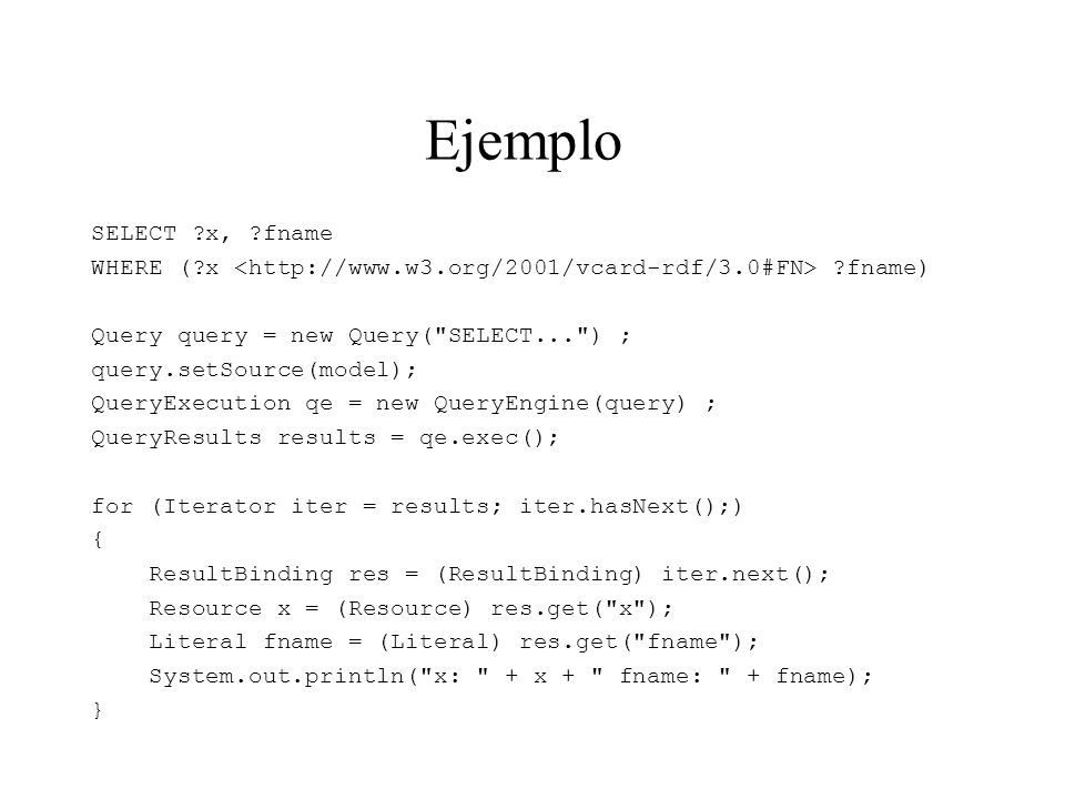 Ejemplo SELECT x, fname. WHERE ( x <http://www.w3.org/2001/vcard-rdf/3.0#FN> fname) Query query = new Query( SELECT... ) ;