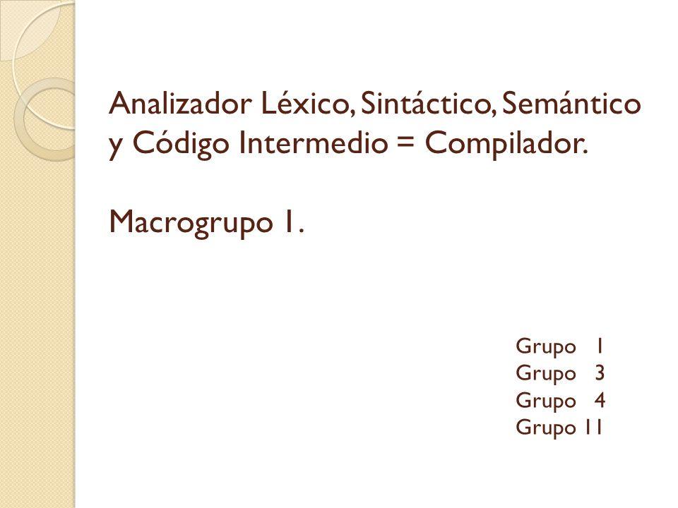 Analizador Léxico, Sintáctico, Semántico y Código Intermedio = Compilador. Macrogrupo 1.