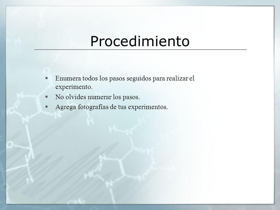 Procedimiento Enumera todos los pasos seguidos para realizar el experimento. No olvides numerar los pasos.
