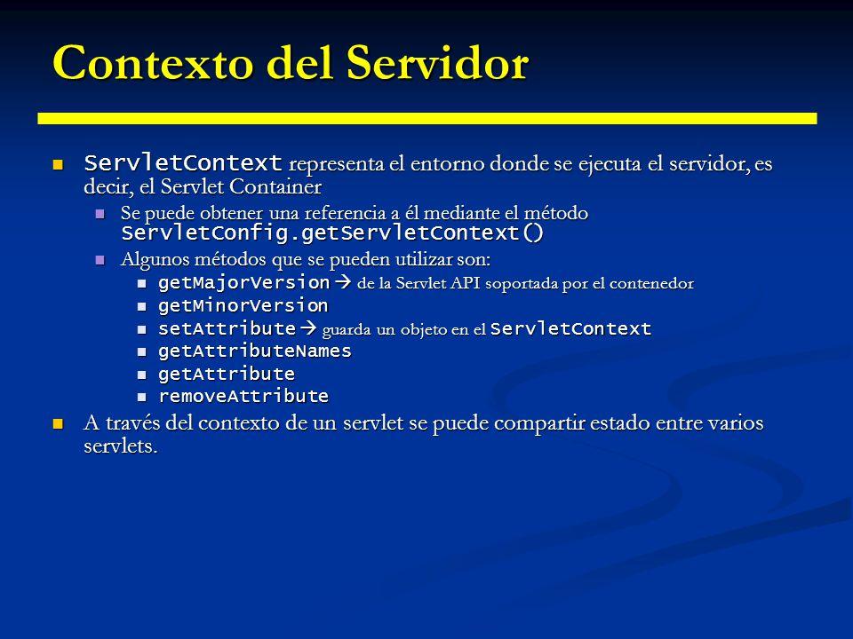 Contexto del Servidor ServletContext representa el entorno donde se ejecuta el servidor, es decir, el Servlet Container.