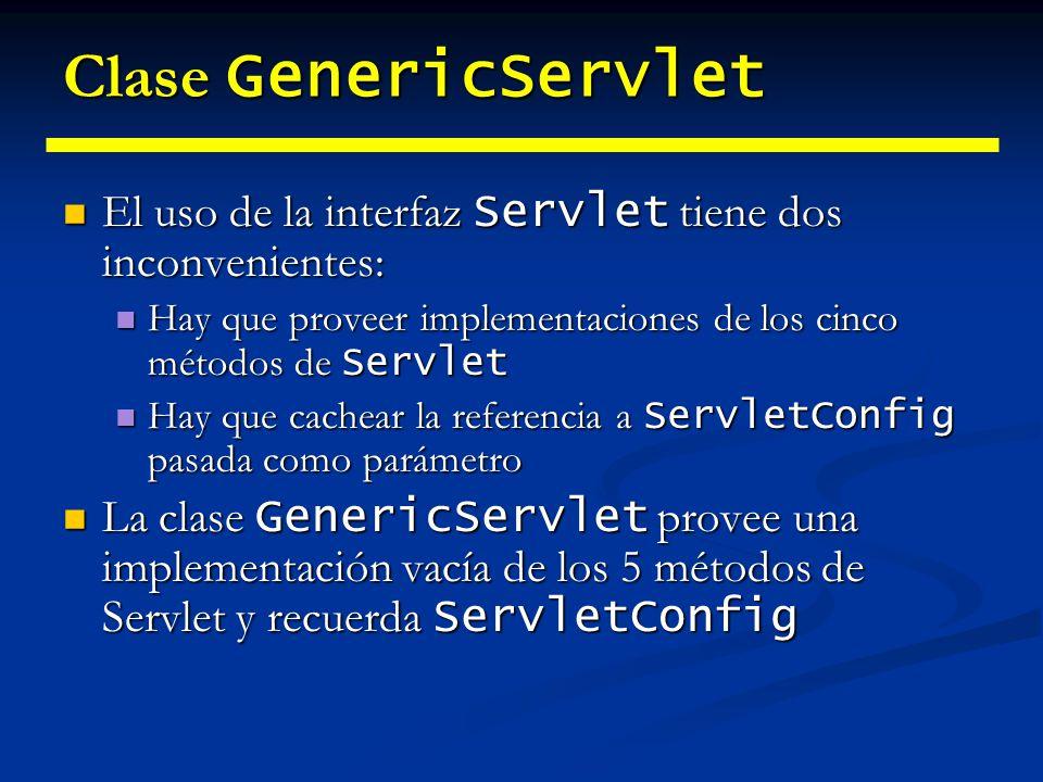 Clase GenericServlet El uso de la interfaz Servlet tiene dos inconvenientes: Hay que proveer implementaciones de los cinco métodos de Servlet.