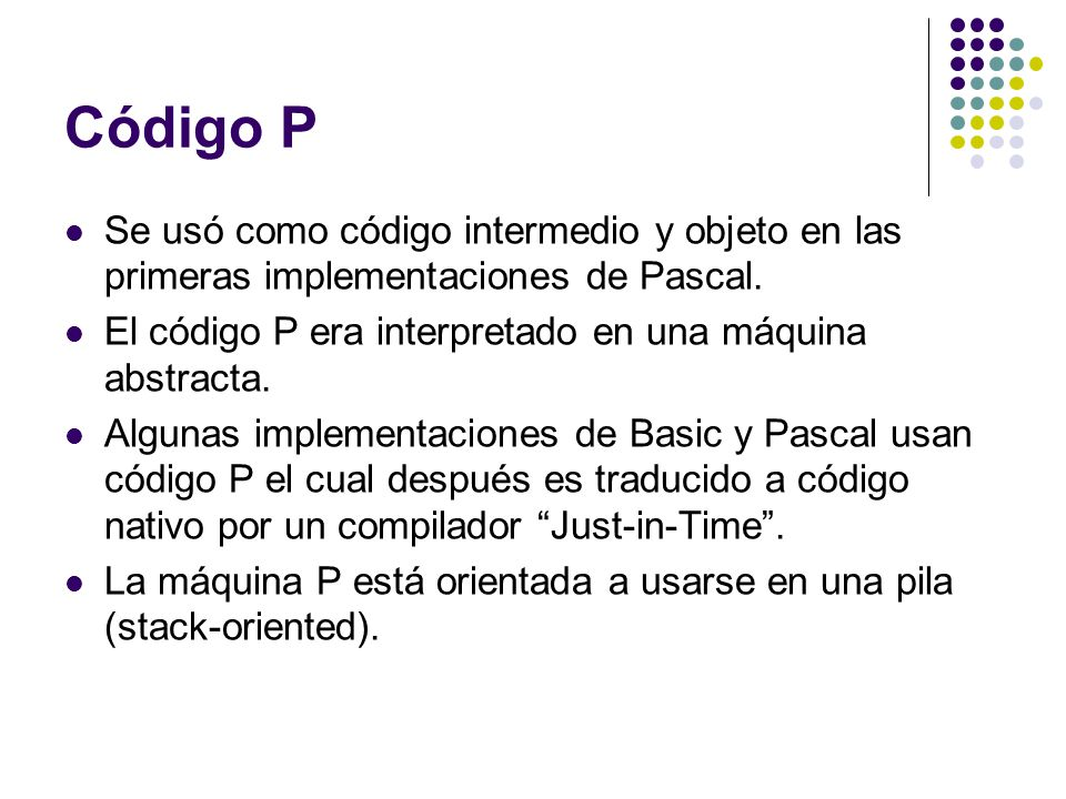 Código P Se usó como código intermedio y objeto en las primeras implementaciones de Pascal. El código P era interpretado en una máquina abstracta.