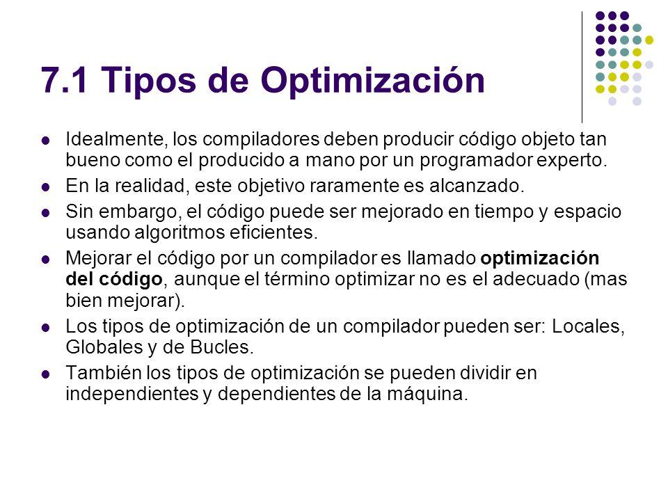 7.1 Tipos de Optimización Idealmente, los compiladores deben producir código objeto tan bueno como el producido a mano por un programador experto.