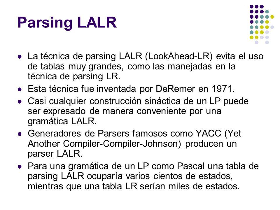 Parsing LALR La técnica de parsing LALR (LookAhead-LR) evita el uso de tablas muy grandes, como las manejadas en la técnica de parsing LR.