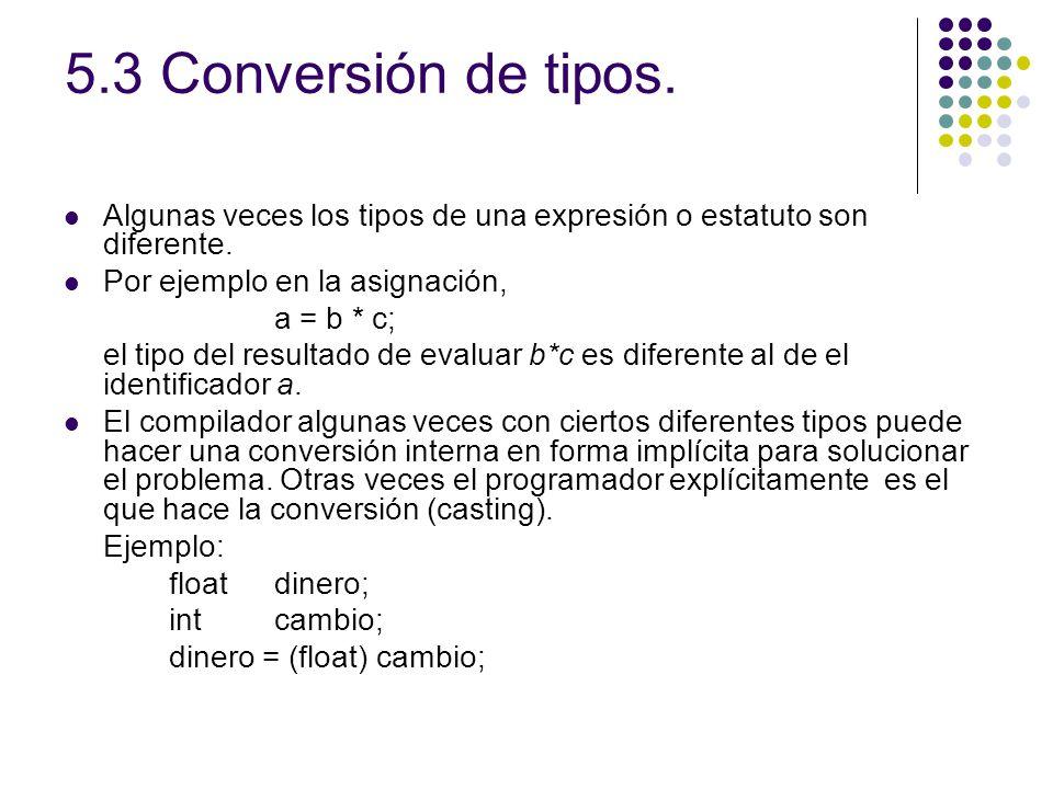 5.3 Conversión de tipos. Algunas veces los tipos de una expresión o estatuto son diferente. Por ejemplo en la asignación,