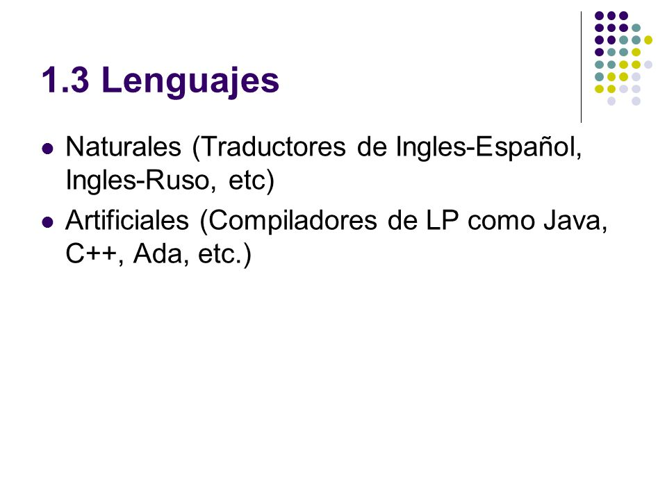 1.3 Lenguajes Naturales (Traductores de Ingles-Español, Ingles-Ruso, etc) Artificiales (Compiladores de LP como Java, C++, Ada, etc.)