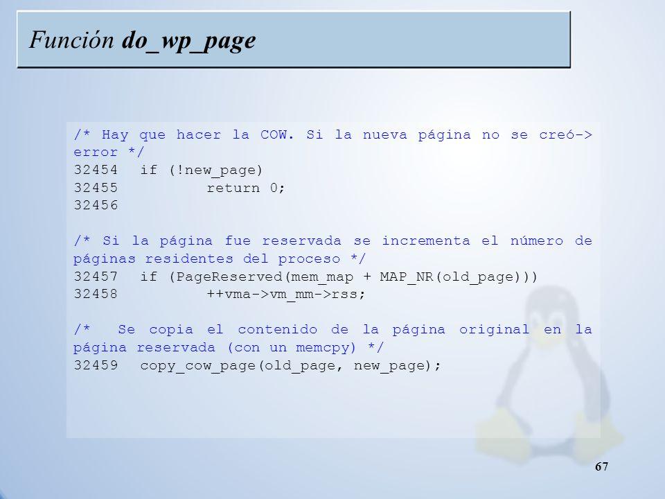 Función do_wp_page /* Hay que hacer la COW. Si la nueva página no se creó-> error */ 32454 if (!new_page)