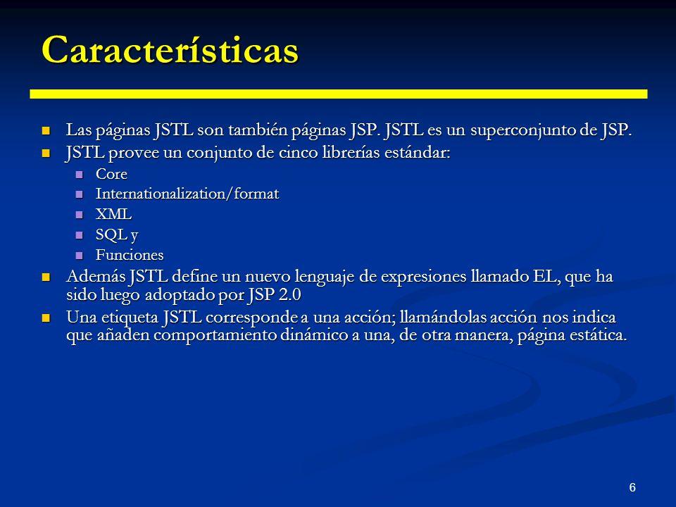 Características Las páginas JSTL son también páginas JSP. JSTL es un superconjunto de JSP. JSTL provee un conjunto de cinco librerías estándar: