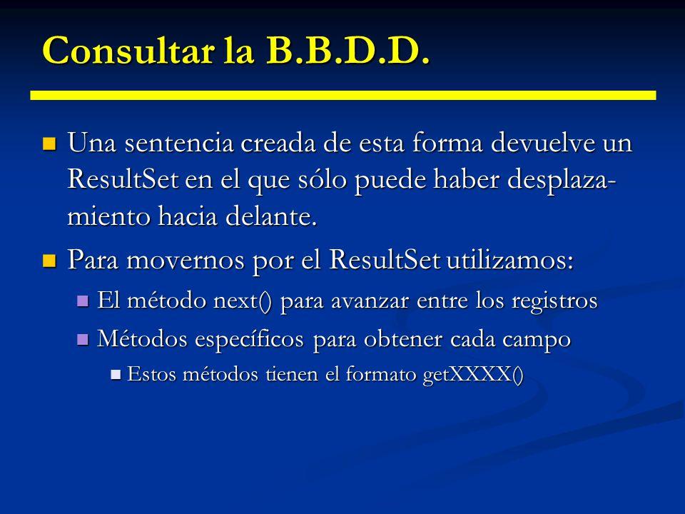 Consultar la B.B.D.D. Una sentencia creada de esta forma devuelve un ResultSet en el que sólo puede haber desplaza-miento hacia delante.
