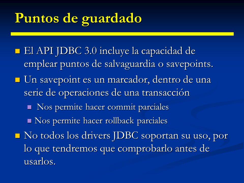 Puntos de guardado El API JDBC 3.0 incluye la capacidad de emplear puntos de salvaguardia o savepoints.