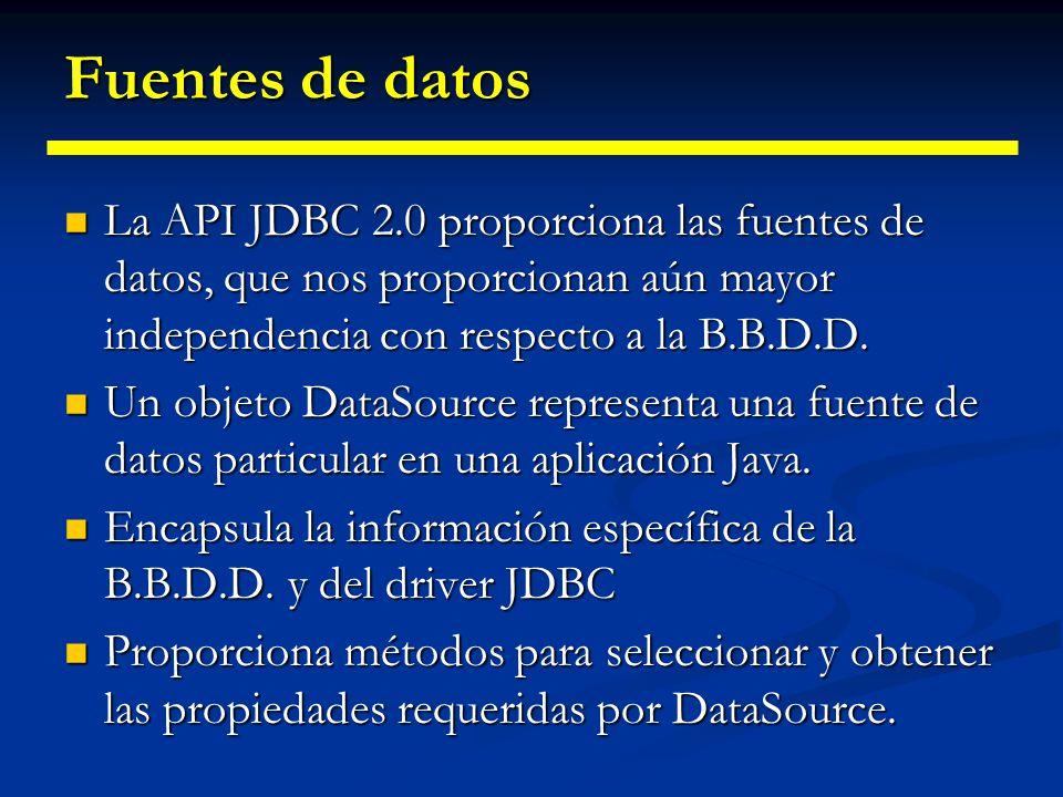 Fuentes de datos La API JDBC 2.0 proporciona las fuentes de datos, que nos proporcionan aún mayor independencia con respecto a la B.B.D.D.