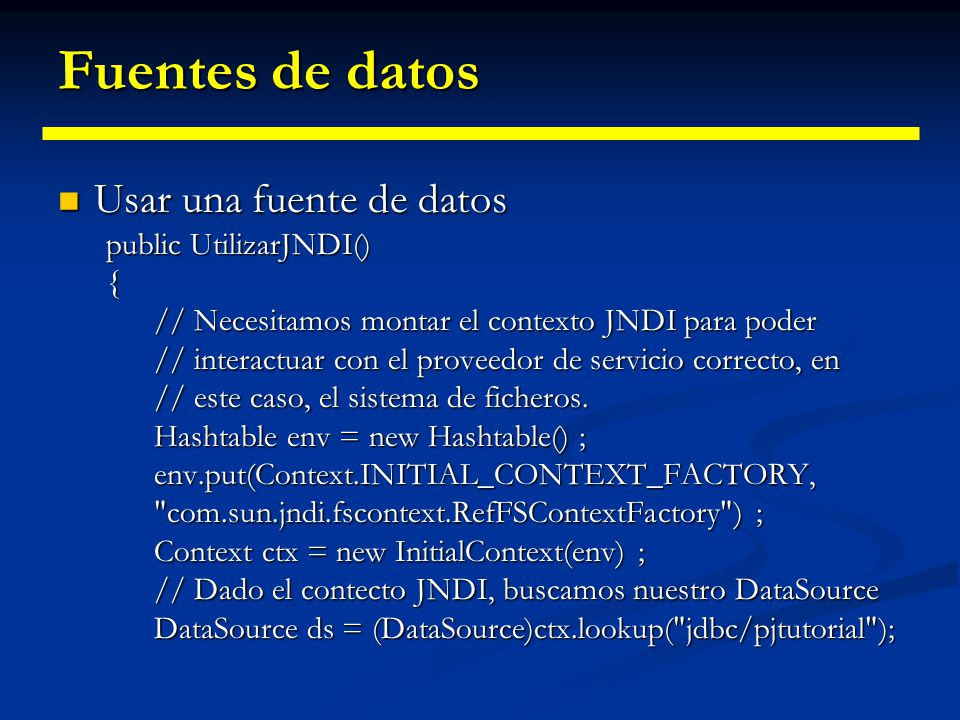 Fuentes de datos Usar una fuente de datos public UtilizarJNDI() {