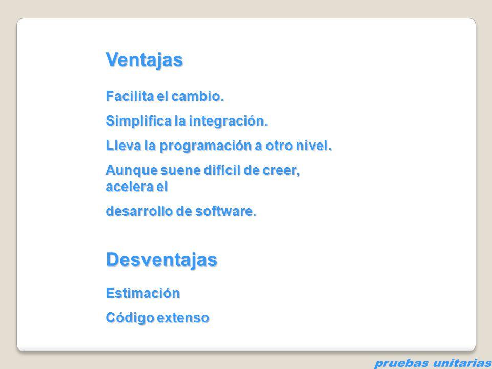 pruebas unitarias Ventajas Desventajas Facilita el cambio.