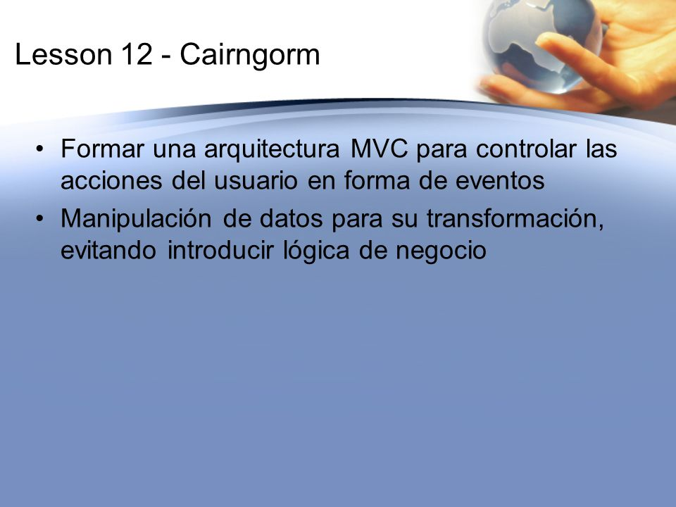 Lesson 12 - Cairngorm Formar una arquitectura MVC para controlar las acciones del usuario en forma de eventos.