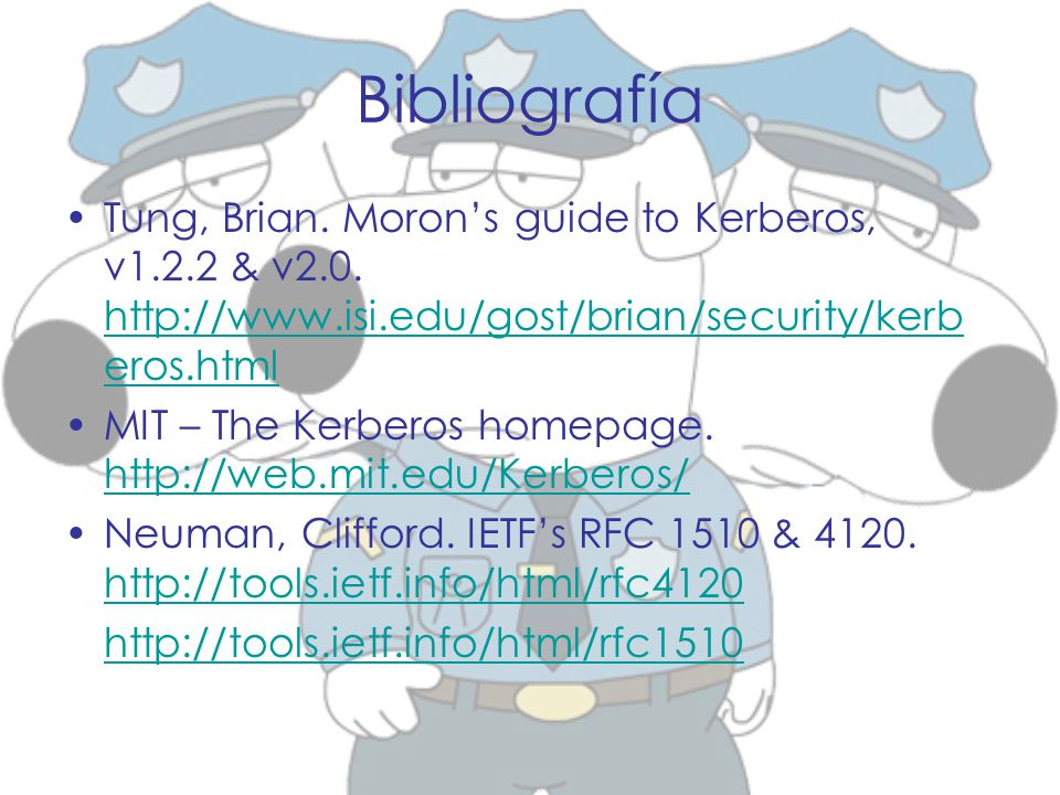 Bibliografía Tung, Brian. Moron's guide to Kerberos, v1.2.2 & v2.0. http://www.isi.edu/gost/brian/security/kerberos.html.
