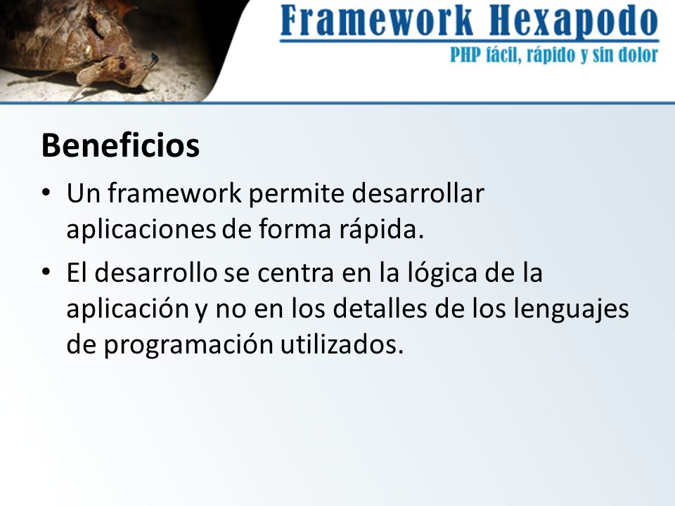 Beneficios Un framework permite desarrollar aplicaciones de forma rápida.