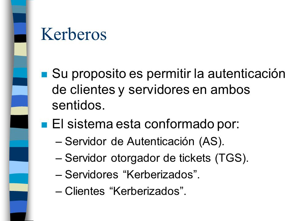Kerberos Su proposito es permitir la autenticación de clientes y servidores en ambos sentidos. El sistema esta conformado por:
