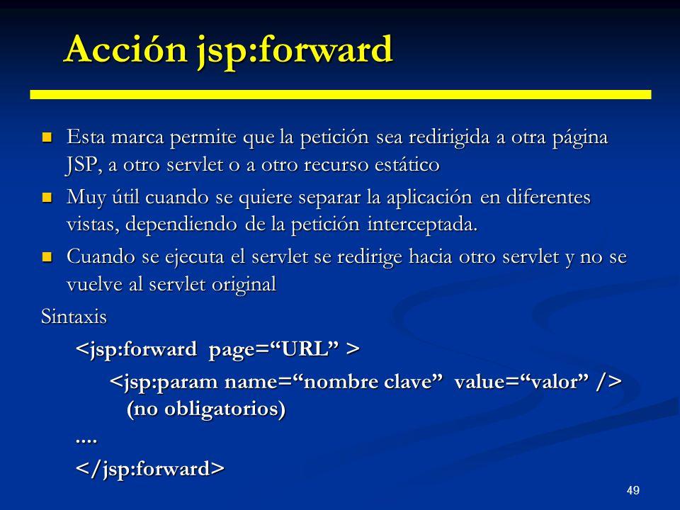 Acción jsp:forward Esta marca permite que la petición sea redirigida a otra página JSP, a otro servlet o a otro recurso estático.
