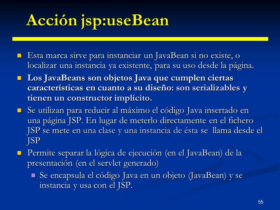 Acción jsp:useBean Esta marca sirve para instanciar un JavaBean si no existe, o localizar una instancia ya existente, para su uso desde la página.