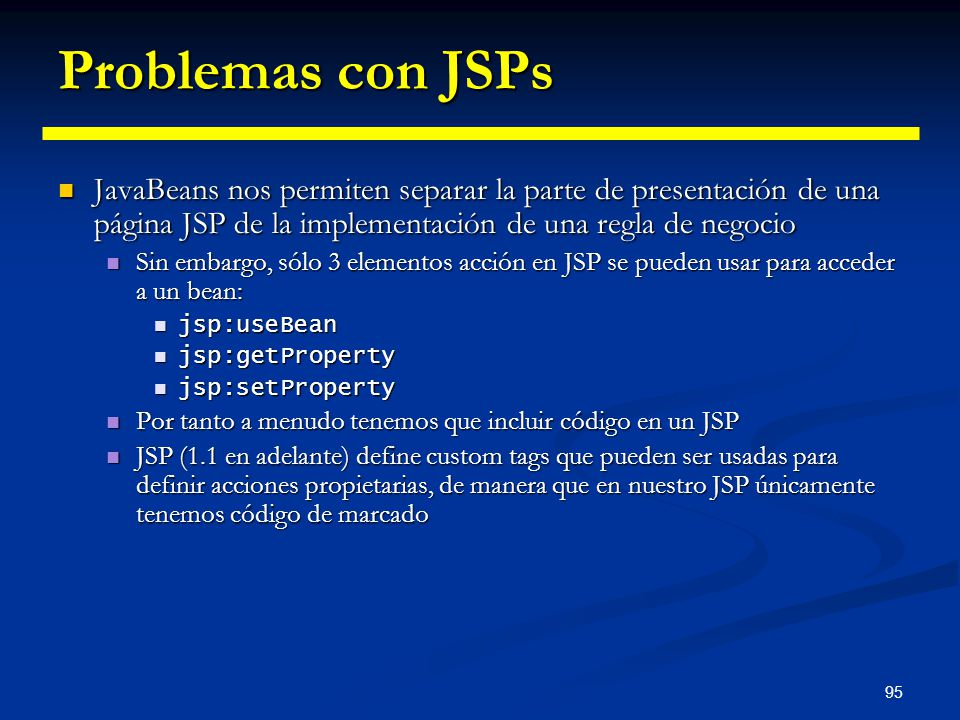 Problemas con JSPs JavaBeans nos permiten separar la parte de presentación de una página JSP de la implementación de una regla de negocio.