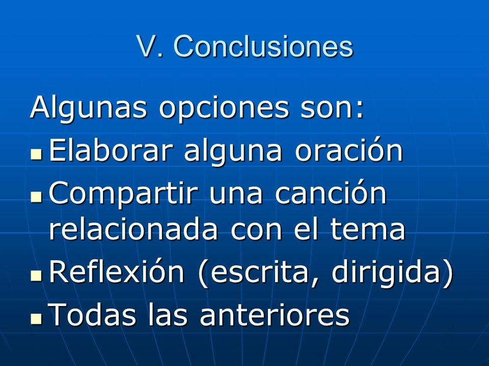 V. Conclusiones Algunas opciones son: Elaborar alguna oración. Compartir una canción relacionada con el tema.