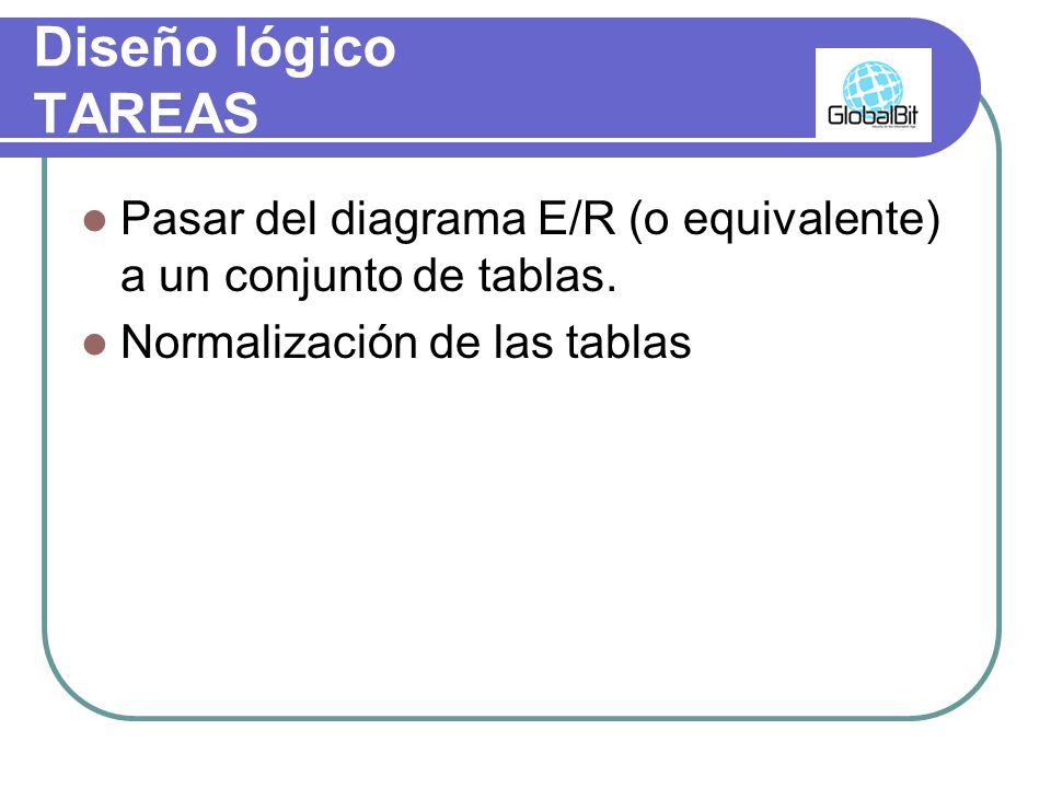 Diseño lógico TAREAS Pasar del diagrama E/R (o equivalente) a un conjunto de tablas.