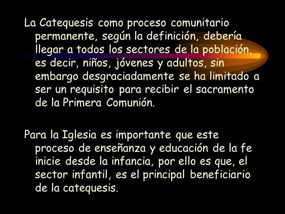 La Catequesis como proceso comunitario permanente, según la definición, debería llegar a todos los sectores de la población, es decir, niños, jóvenes y adultos, sin embargo desgraciadamente se ha limitado a ser un requisito para recibir el sacramento de la Primera Comunión.