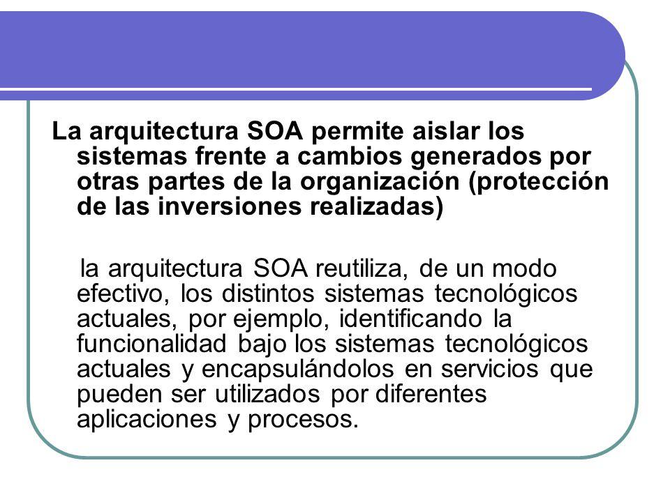 La arquitectura SOA permite aislar los sistemas frente a cambios generados por otras partes de la organización (protección de las inversiones realizadas)