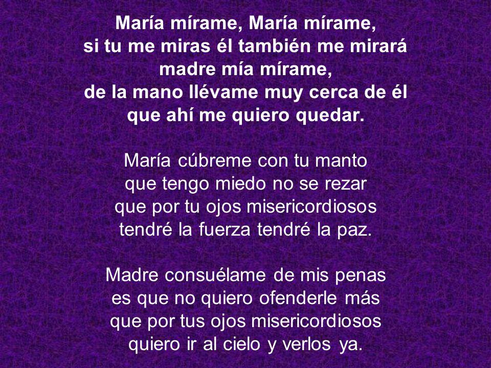 María mírame, María mírame, si tu me miras él también me mirará madre mía mírame, de la mano llévame muy cerca de él que ahí me quiero quedar.