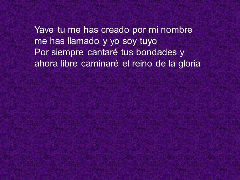 Yave tu me has creado por mi nombre me has llamado y yo soy tuyo