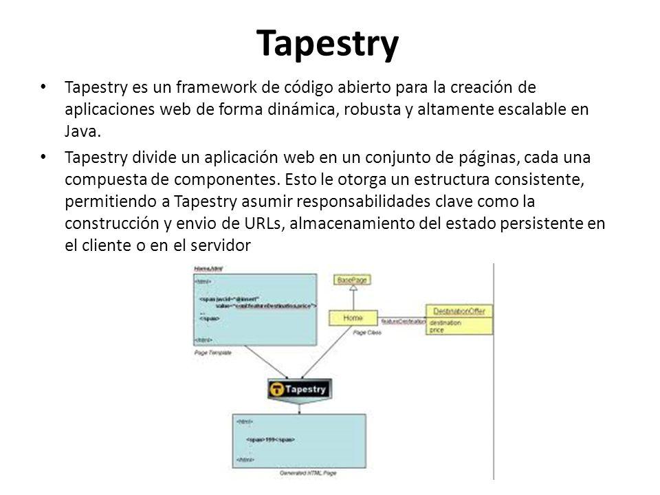 Tapestry Tapestry es un framework de código abierto para la creación de aplicaciones web de forma dinámica, robusta y altamente escalable en Java.