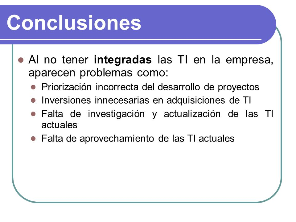 Conclusiones Al no tener integradas las TI en la empresa, aparecen problemas como: Priorización incorrecta del desarrollo de proyectos.