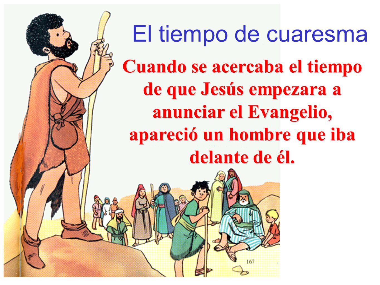 El tiempo de cuaresmaCuando se acercaba el tiempo de que Jesús empezara a anunciar el Evangelio, apareció un hombre que iba delante de él.