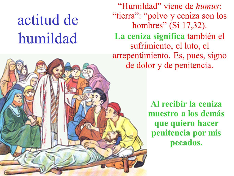 actitud de humildad Humildad viene de humus: tierra : polvo y ceniza son los hombres (Si 17,32).