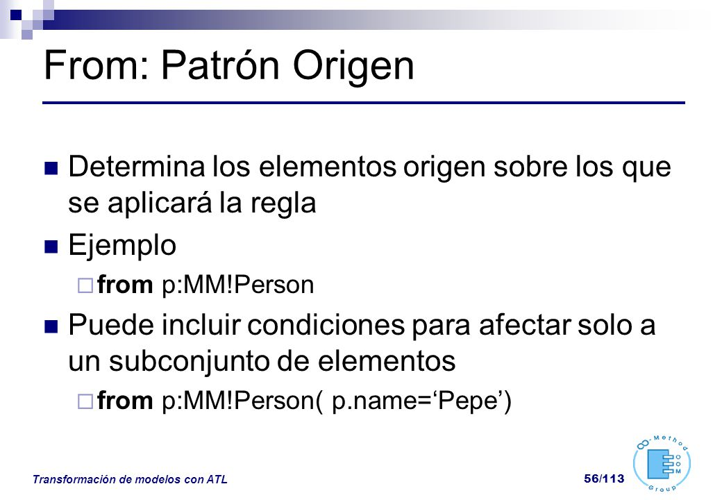 From: Patrón Origen Determina los elementos origen sobre los que se aplicará la regla. Ejemplo. from p:MM!Person.