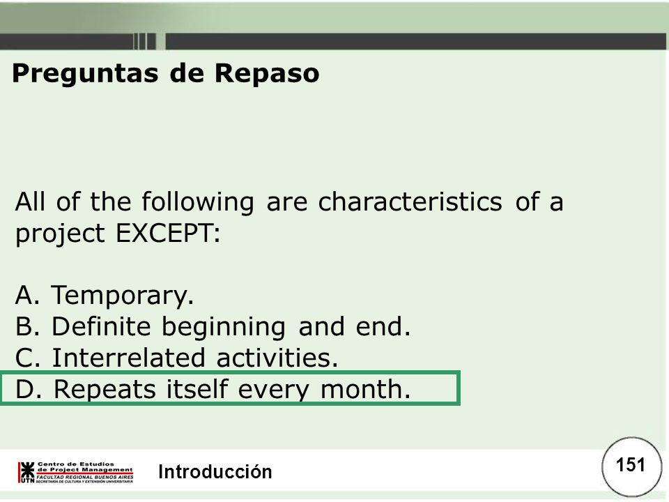 Preguntas de Repaso All of the following are characteristics of a project EXCEPT: A. Temporary. B. Definite beginning and end.