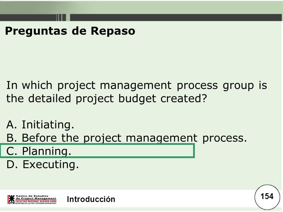 Preguntas de Repaso In which project management process group is the detailed project budget created