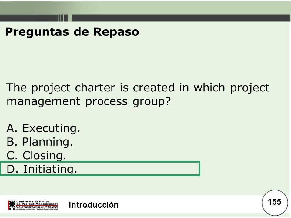 Preguntas de Repaso The project charter is created in which project management process group A. Executing.