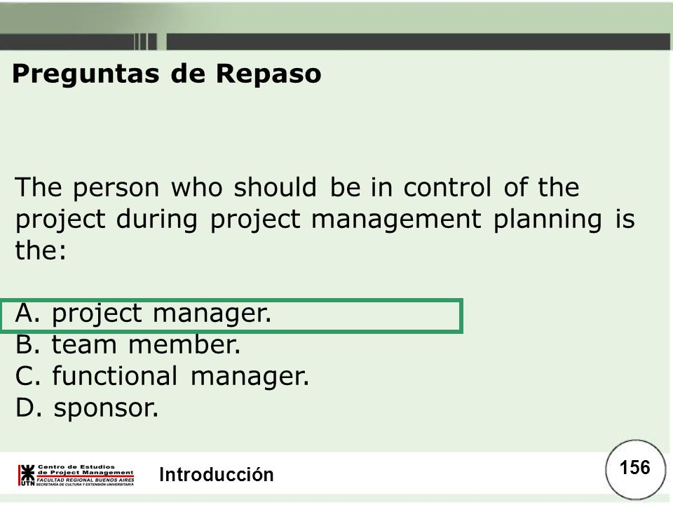 Preguntas de Repaso The person who should be in control of the project during project management planning is the:
