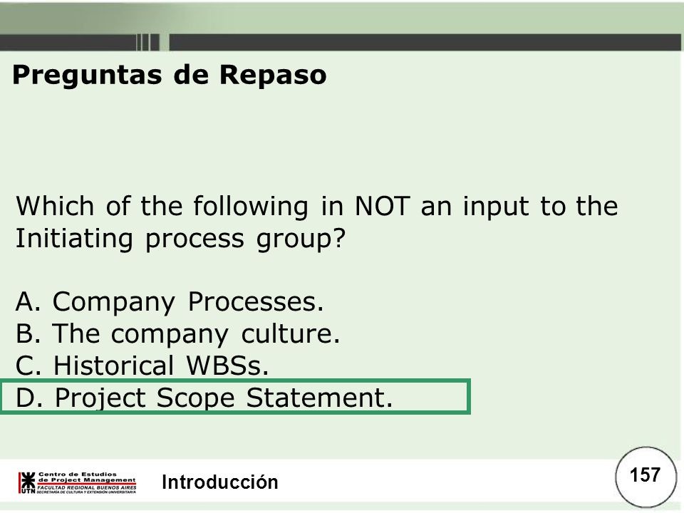 Preguntas de Repaso Which of the following in NOT an input to the Initiating process group A. Company Processes.