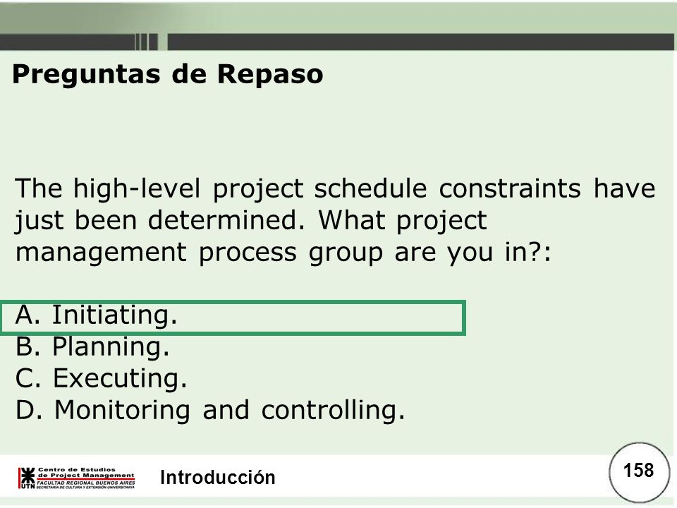 Preguntas de Repaso The high-level project schedule constraints have just been determined. What project management process group are you in :