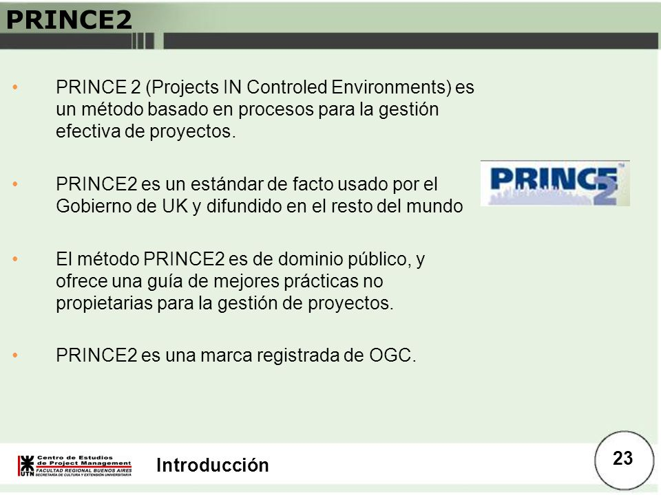 PRINCE2 PRINCE 2 (Projects IN Controled Environments) es un método basado en procesos para la gestión efectiva de proyectos.