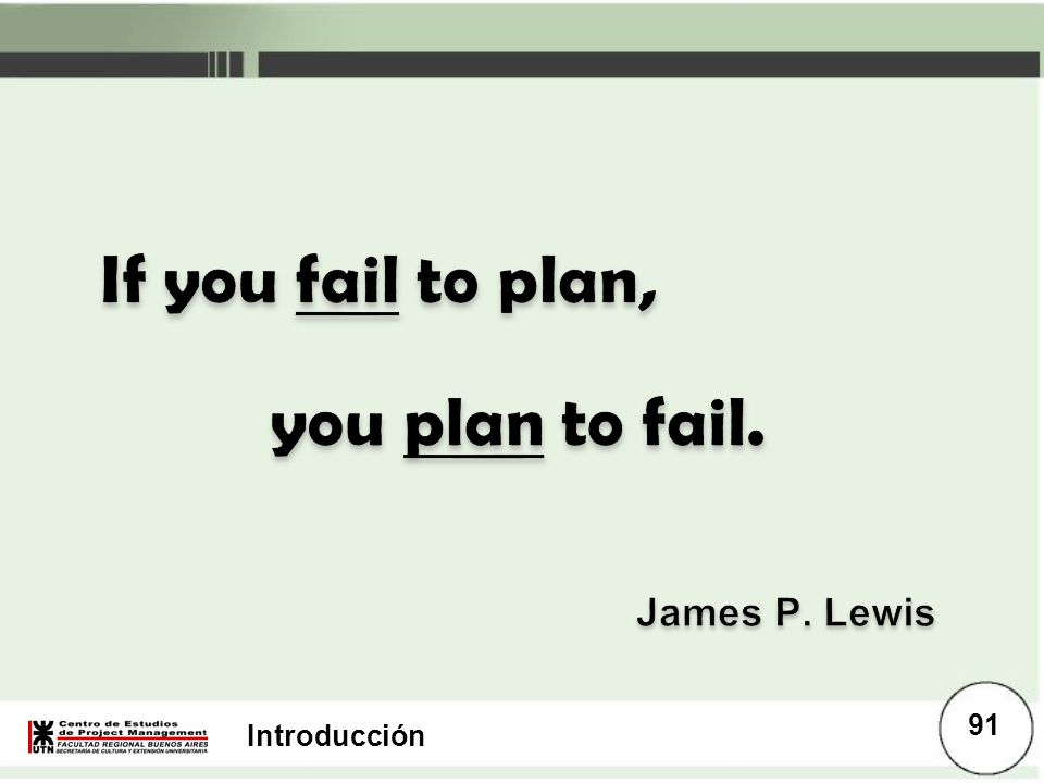 If you fail to plan, you plan to fail. James P. Lewis