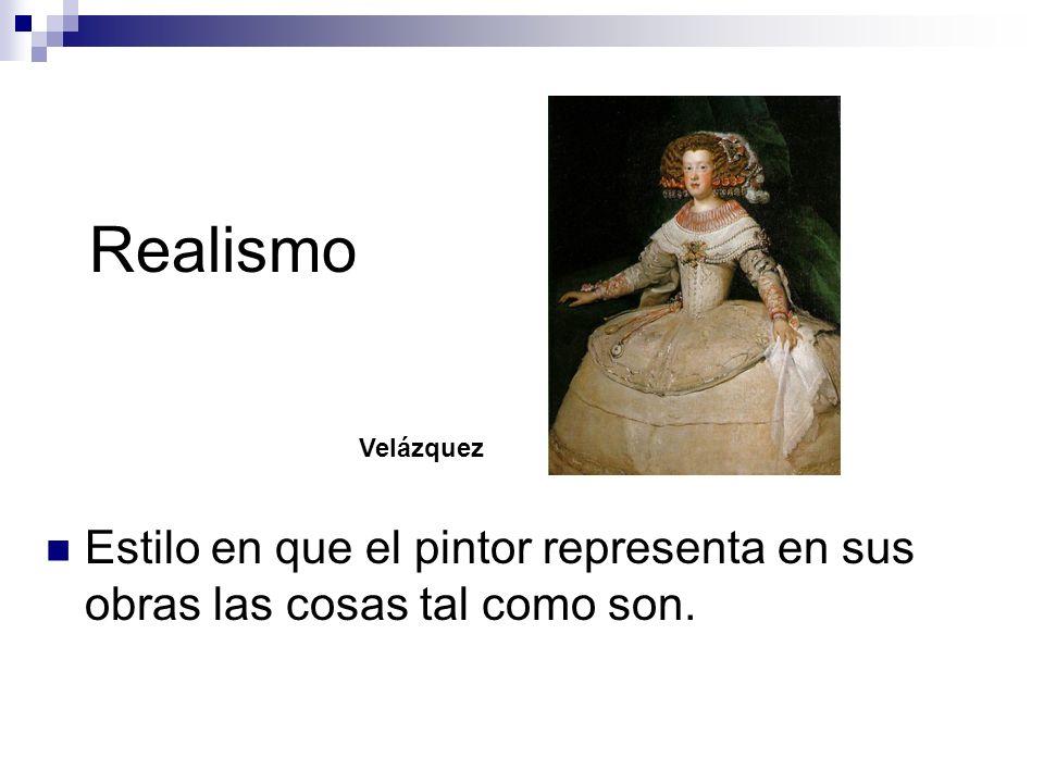 Realismo Velázquez Estilo en que el pintor representa en sus obras las cosas tal como son.