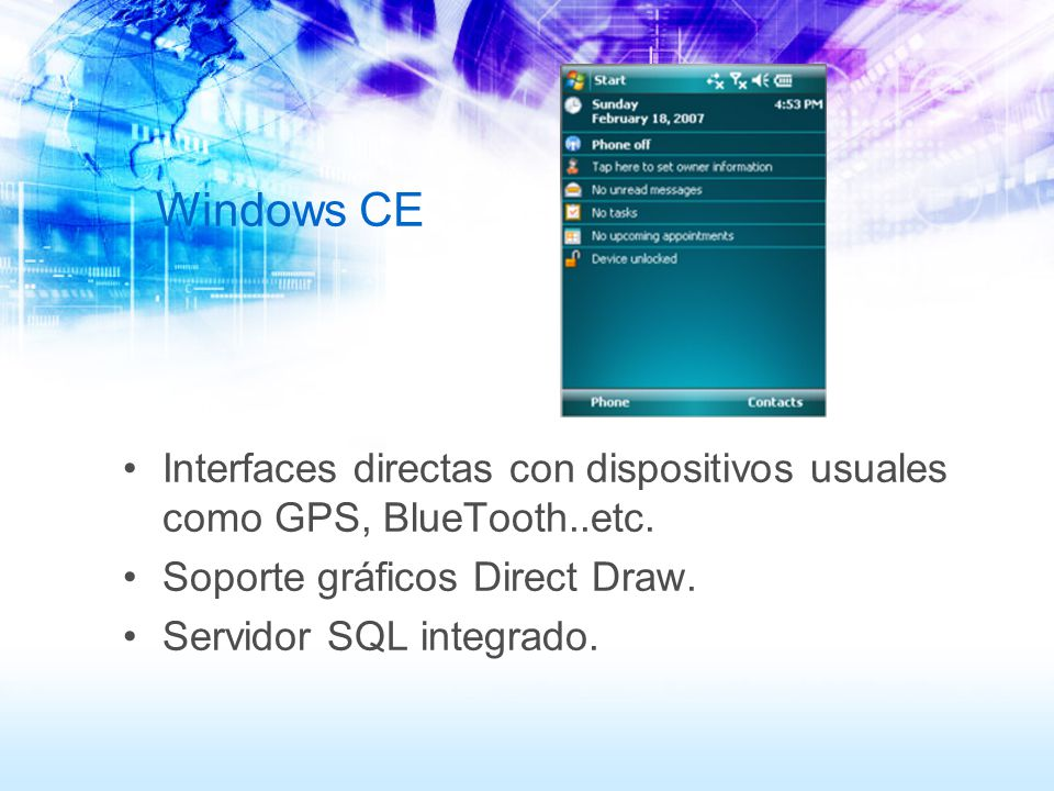 Windows CE Interfaces directas con dispositivos usuales como GPS, BlueTooth..etc. Soporte gráficos Direct Draw.