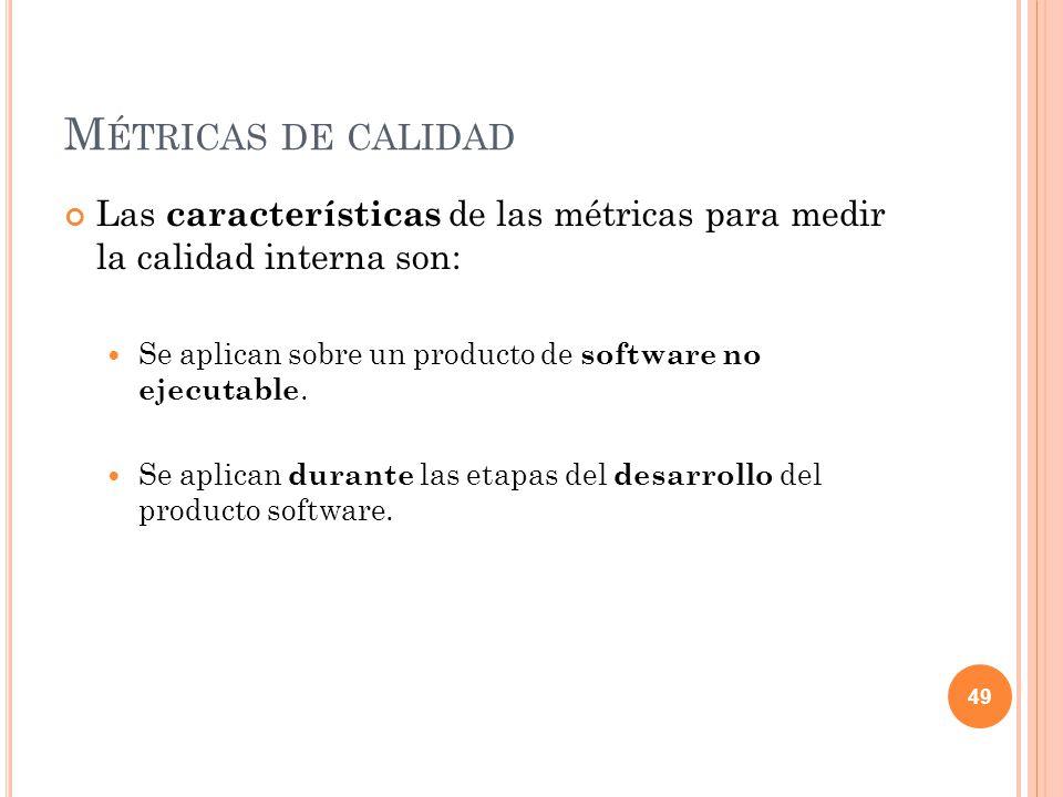 Métricas de calidad Las características de las métricas para medir la calidad interna son: Se aplican sobre un producto de software no ejecutable.