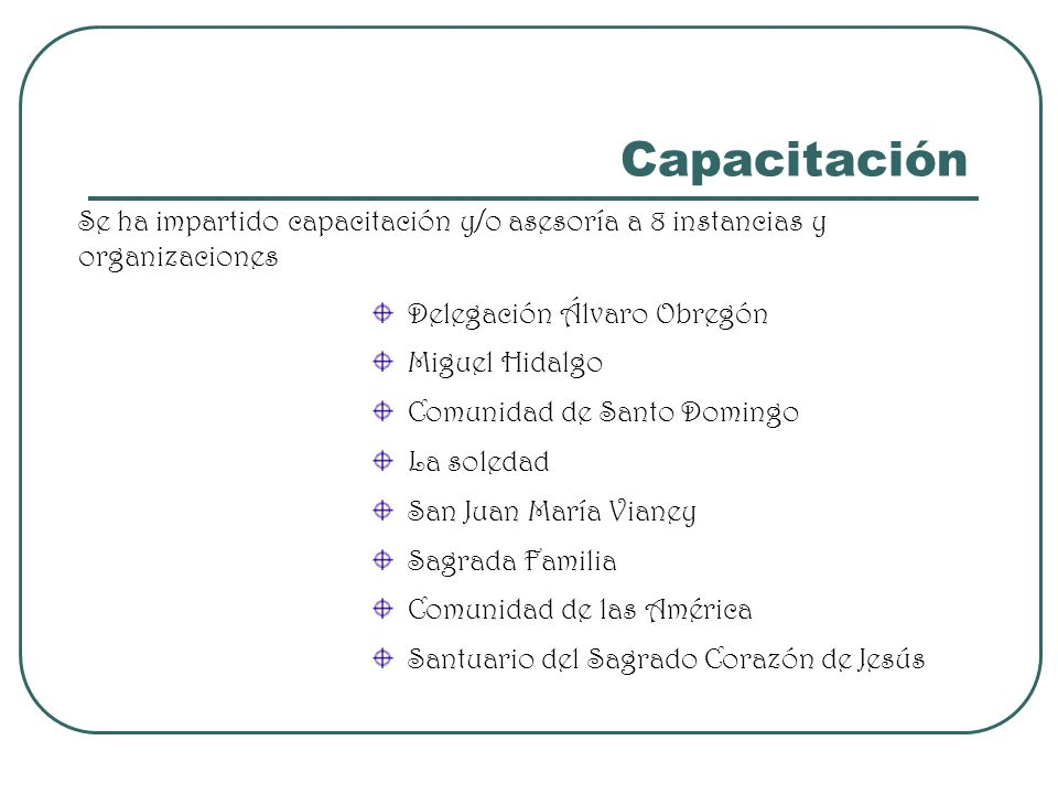 CapacitaciónSe ha impartido capacitación y/o asesoría a 8 instancias y organizaciones. Delegación Álvaro Obregón.